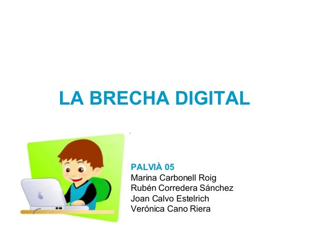 LA BRECHA DIGITAL PALVIÀ 05 Marina Carbonell Roig Rubén Corredera Sánchez Joan Calvo Estelrich Verónica Cano Riera
