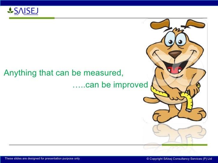 <ul><li>Anything that can be measured, </li></ul><ul><li>… ..can be improved </li></ul>