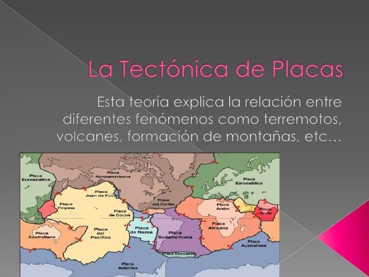 La Tectónica de Placas<br />Esta teoría explica la relación entre diferentes fenómenos como terremotos, volcanes, formació...