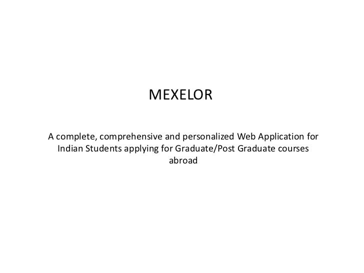 MEXELOR<br />A complete, comprehensive and personalized Web Application for Indian Students applying for Graduate/Post Gra...