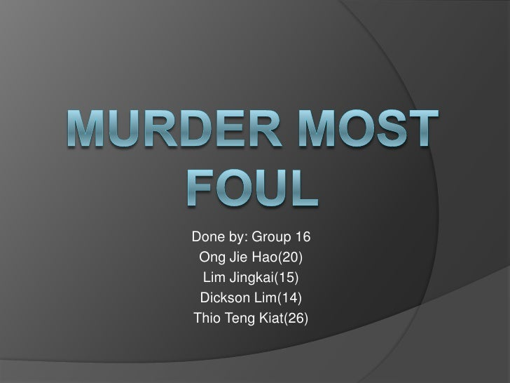 Murder most foul<br />Done by: Group 16<br />OngJieHao(20)<br />Lim Jingkai(15)<br />Dickson Lim(14)<br />ThioTengKiat(26)...