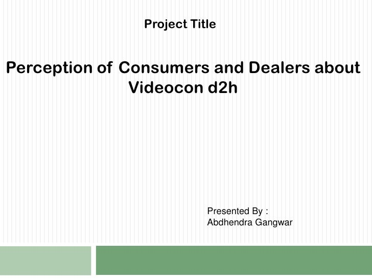 Project Title <br />Perception of Consumers and Dealers about Videocon d2h <br />Presented By :<br />Abdhendra Gangwar <br />
