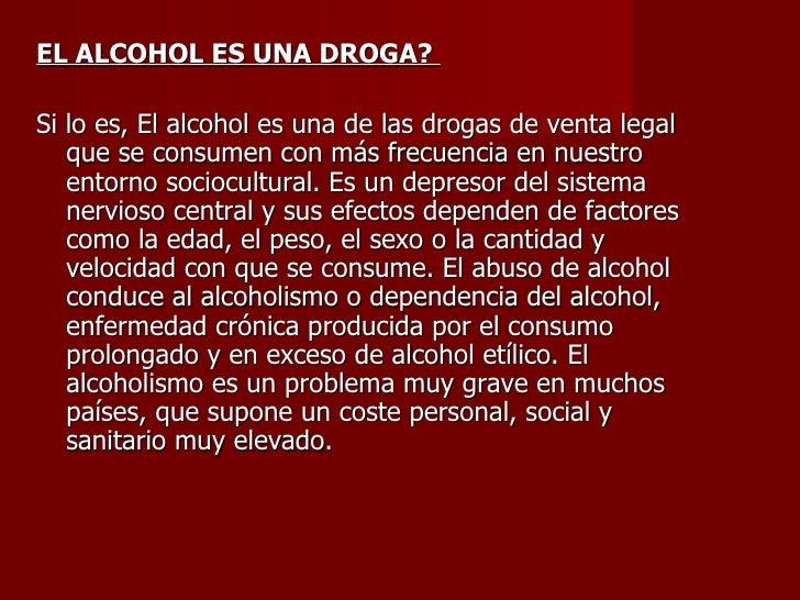 <ul><li>EL ALCOHOL ES UNA DROGA?  </li></ul><ul><li>Si lo es, Elalcoholesunadelas drogas de venta legal que se consum...