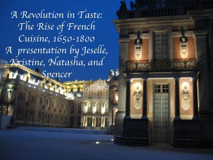 A Revolution in Taste: The Rise of French Cuisine, 1650-1800 A  presentation by Jeselle, Kristine, Natasha, and Spencer