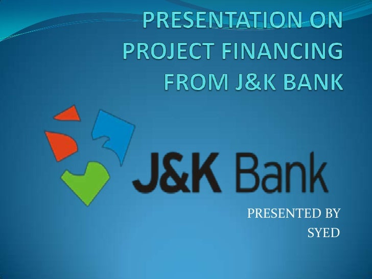 PRESENTATION ONPROJECT FINANCING FROM J&K BANK<br />PRESENTED BY <br />SYED <br />