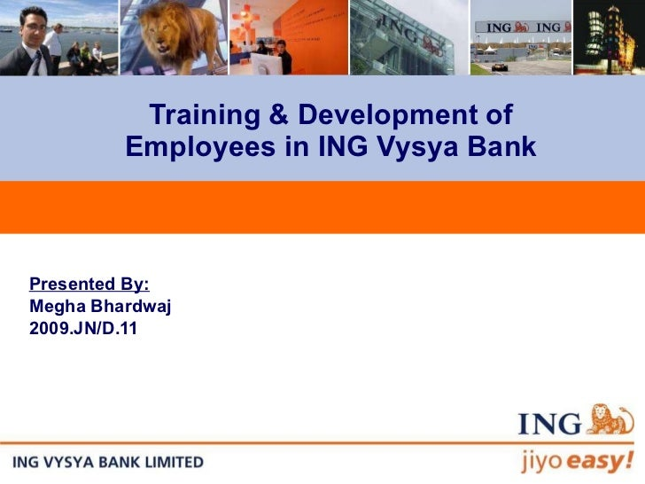 Training & Development of Employees in ING Vysya Bank Presented By: Megha Bhardwaj 2009.JN/D.11
