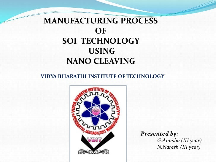 MANUFACTURING PROCESS          OF   SOI TECHNOLOGY         USING    NANO CLEAVINGVIDYA BHARATHI INSTITUTE OF TECHNOLOGY   ...
