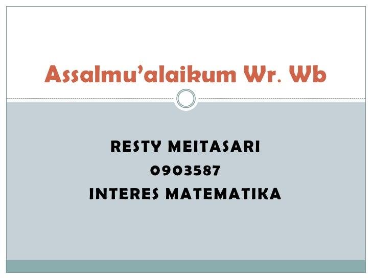 Assalmu'alaikum Wr. Wb     RESTY MEITASARI         0903587   INTERES MATEMATIKA