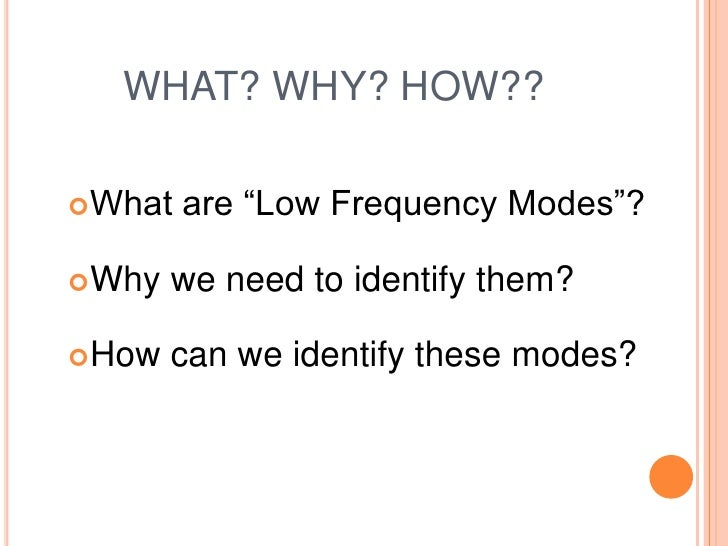 "WHAT? WHY? HOW??What   are ""Low Frequency Modes""?Why   we need to identify them?How   can we identify these modes?"