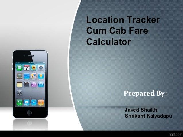 Location TrackerCum Cab FareCalculator        Prepared By:        Javed Shaikh        Shrikant Kalyadapu