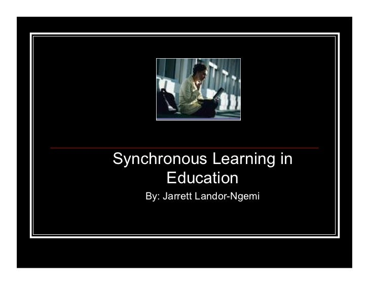 Synchronous Learning in       Education     By: Jarrett Landor-Ngemi