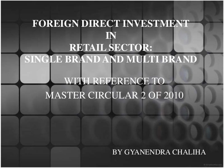 FOREIGN DIRECT INVESTMENTINRETAIL SECTOR: SINGLE BRAND AND MULTI BRAND<br />WITH REFERENCE TO<br />MASTER CIRCULAR 2 OF 20...