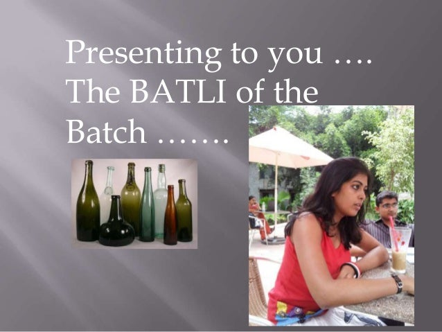 Presenting to you ….The BATLI of theBatch …….