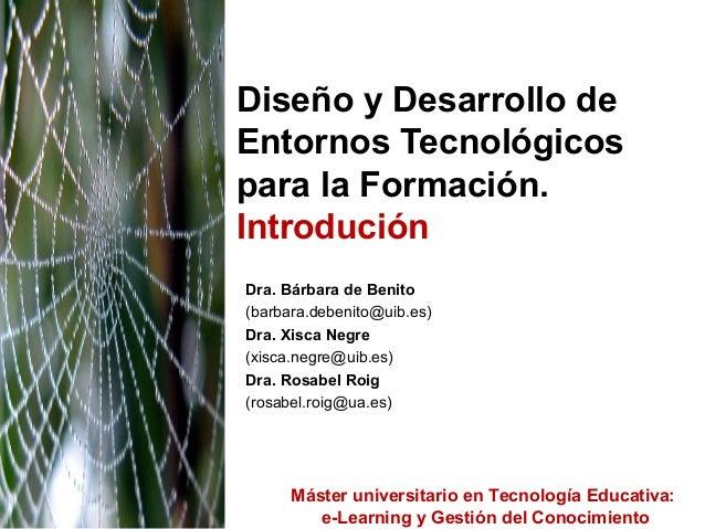 Diseño y Desarrollo deEntornos Tecnológicospara la Formación.IntroduciónDra. Bárbara de Benito(barbara.debenito@uib.es)Dra...
