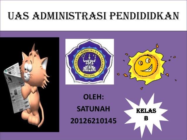 UAS ADMINISTRASI PENDIDIDKAN OLEH: SATUNAH 20126210145 Kelas B