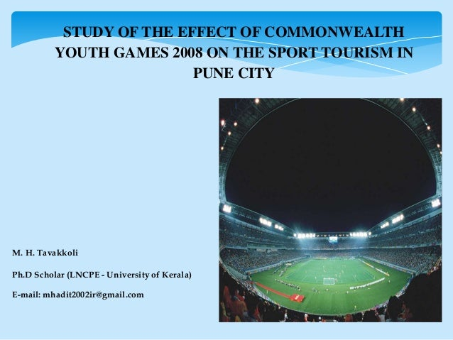 STUDY OF THE EFFECT OF COMMONWEALTH YOUTH GAMES 2008 ON THE SPORT TOURISM IN PUNE CITY M. H. Tavakkoli Ph.D Scholar (LNCPE...