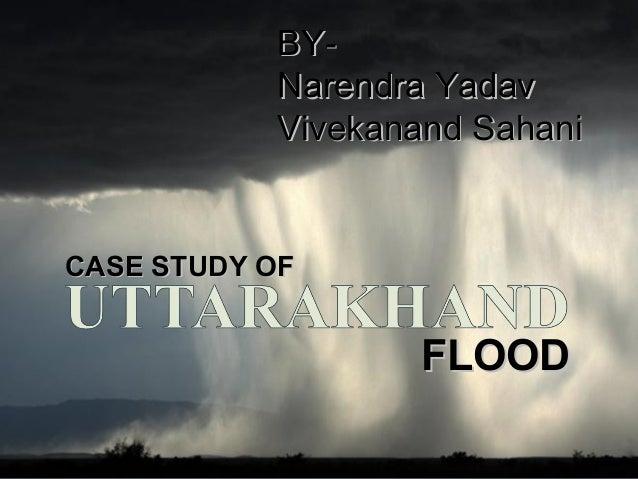 CASE STUDY OFCASE STUDY OF FLOODFLOOD BY-BY- Narendra YadavNarendra Yadav Vivekanand SahaniVivekanand Sahani