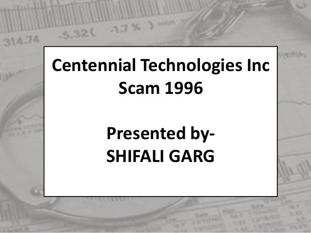 Centennial Technologies Inc Scam 1996 Presented by- SHIFALI GARG