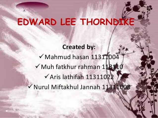 EDWARD LEE THORNDIKE Created by: Mahmud hasan 11311004 Muh fatkhur rahman 113110 Aris lathifah 11311022 Nurul Miftakhu...