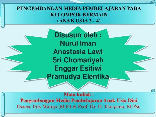 PENGEMBANGAN MEDIA PEMBELAJARAN PADA KELOMPOK BERMAIN (ANAK USIA 3 - 4)  Disusun oleh : Nurul Iman Anastasia Lawi Sri Chom...