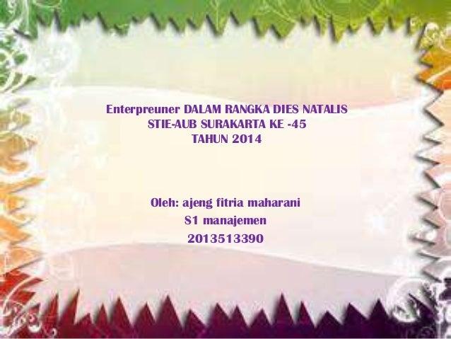 Enterpreuner DALAM RANGKA DIES NATALIS STIE-AUB SURAKARTA KE -45 TAHUN 2014  Oleh: ajeng fitria maharani S1 manajemen 2013...