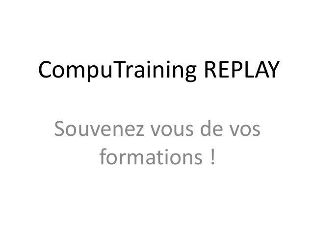 CompuTraining REPLAY Souvenez vous de vos formations !