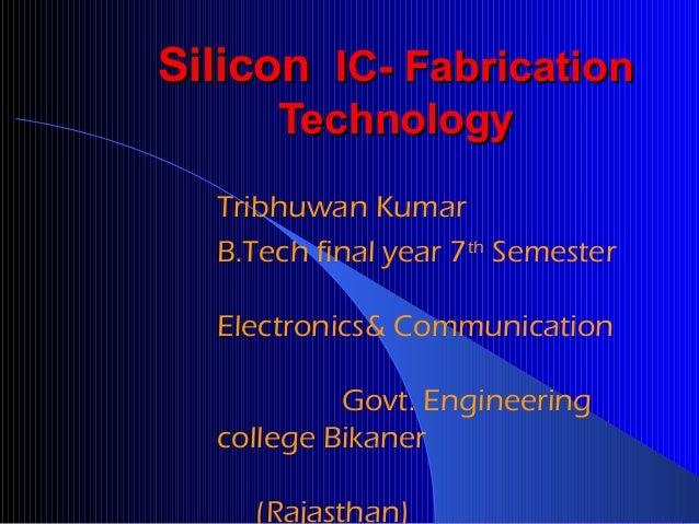 Silicon IC- Fabrication Technology Tribhuwan Kumar B.Tech final year 7th Semester Electronics& Communication Govt. Enginee...
