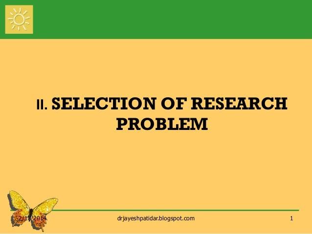 II. SELECTION OF  RESEARCH PROBLEM  2/18/2014  drjayeshpatidar.blogspot.com  1