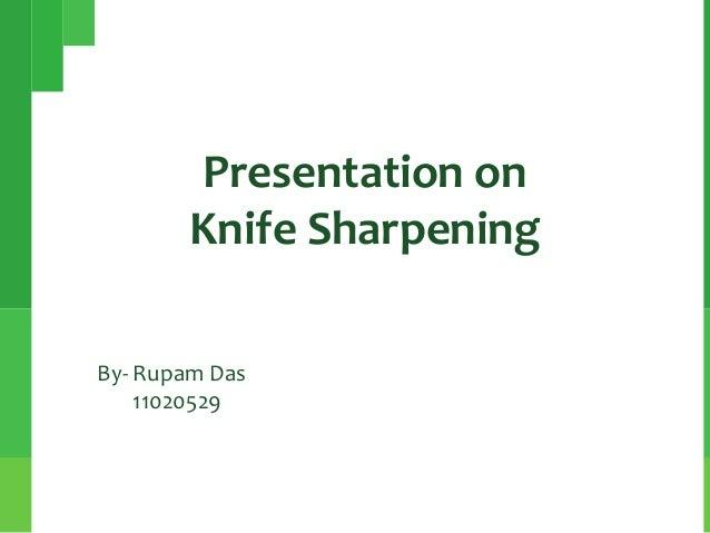 Presentation on Knife Sharpening By- Rupam Das 11020529