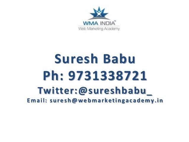 Suresh Babu Ph: 9731338721 Twitter:@sureshbabu_ Email: suresh@webmarketingacademy.in