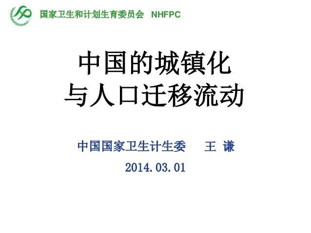 中国的城镇化 与人口迁移流动 中国国家卫生计生委 王 谦 2014.03.01 国家卫生和计划生育委员会 NHFPC