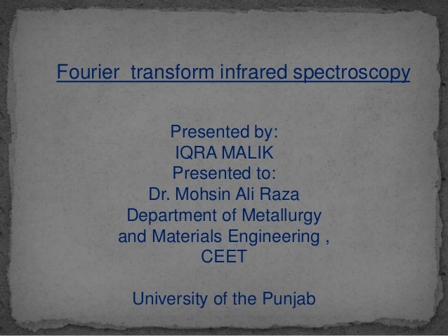 Fourier transform infrared spectroscopy Presented by: IQRA MALIK Presented to: Dr. Mohsin Ali Raza Department of Metallurg...