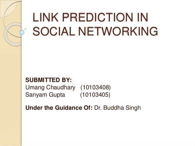 LINK PREDICTION IN SOCIAL NETWORKING SUBMITTED BY: Umang Chaudhary (10103408) Sanyam Gupta (10103405) Under the Guidance O...