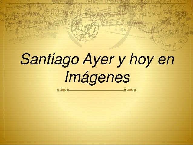 Santiago Ayer y hoy en Imágenes