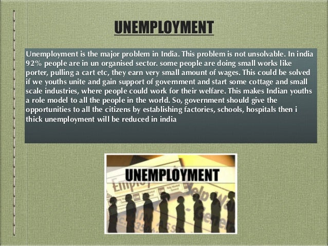 essay on unemployment in india The main causes of unemployment in india are a rapidly growing population and limited land this country had a population of 121 billion people by the end of 2011 and is expected to be the most.