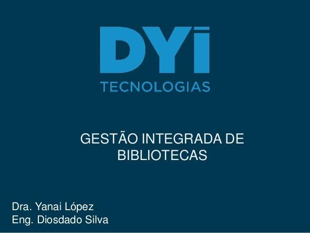 GESTÃO INTEGRADA DE BIBLIOTECAS Dra. Yanai López Eng. Diosdado Silva