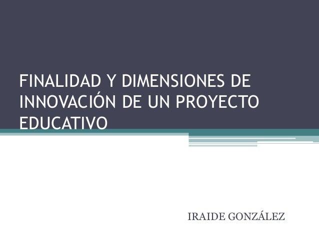 FINALIDAD Y DIMENSIONES DE INNOVACIÓN DE UN PROYECTO EDUCATIVO IRAIDE GONZÁLEZ