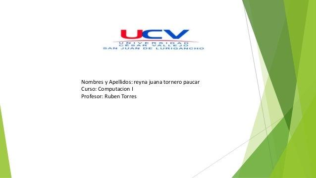 Nombres y Apellidos: reyna juana tornero paucar Curso: Computacion I Profesor: Ruben Torres