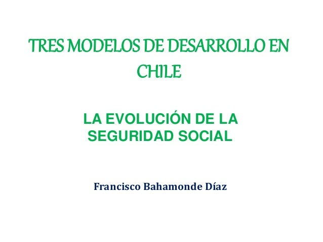 TRES MODELOS DE DESARROLLO EN CHILE LA EVOLUCIÓN DE LA SEGURIDAD SOCIAL Francisco Bahamonde Díaz