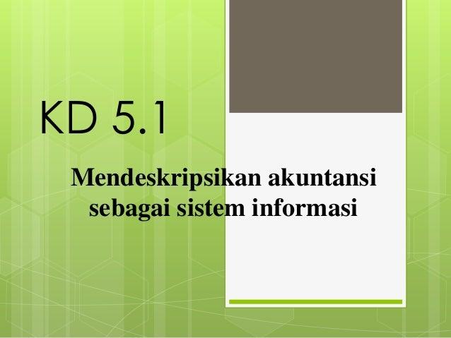 KD 5.1Mendeskripsikan akuntansisebagai sistem informasi