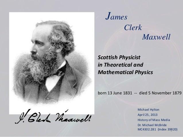 Michael HyltonApril 25, 2013History of Mass MediaDr. Michael McBrideMC4302.281 (Index 39820)JamesClerkMaxwellScottish Phys...