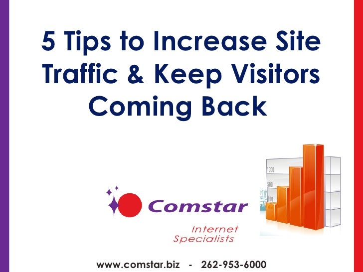5 Tips to Increase Site Traffic & Keep Visitors Coming Back  www.comstar.biz  -  262-953-6000