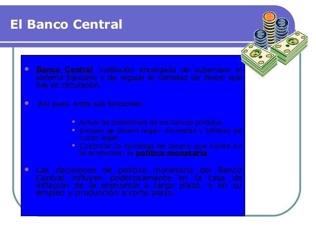 El Banco Central  Banco Central: institución encargada de supervisar el sistema bancario y de regular la cantidad de dine...