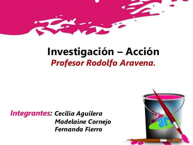 Investigación – Acción Profesor Rodolfo Aravena. Integrantes: Cecilia Aguilera Madelaine Cornejo Fernanda Fierro