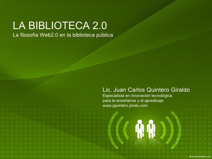 LA BIBLIOTECA 2.0 La filosofía Web2.0 en la biblioteca pública Lic. Juan Carlos Quintero Giraldo Especialista en innovació...