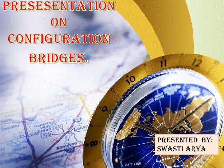 PRESESENTATION<br />ON <br />CONFIGURATION<br />BRIDGES.<br />Presented  By:<br />SWASTI ARYA<br />