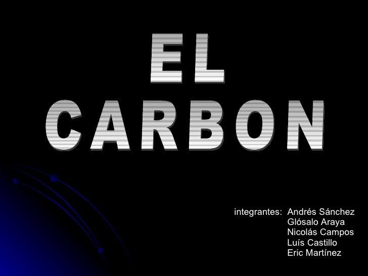 EL CARBON integrantes:  Andrés Sánchez Glósalo Araya Nicolás Campos  Luís Castillo Eric Martínez