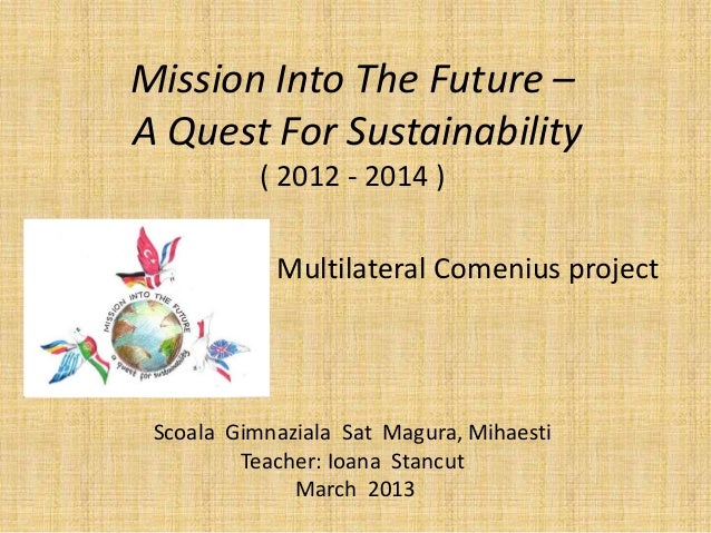 Mission Into The Future –A Quest For Sustainability           ( 2012 - 2014 )            Multilateral Comenius project Sco...