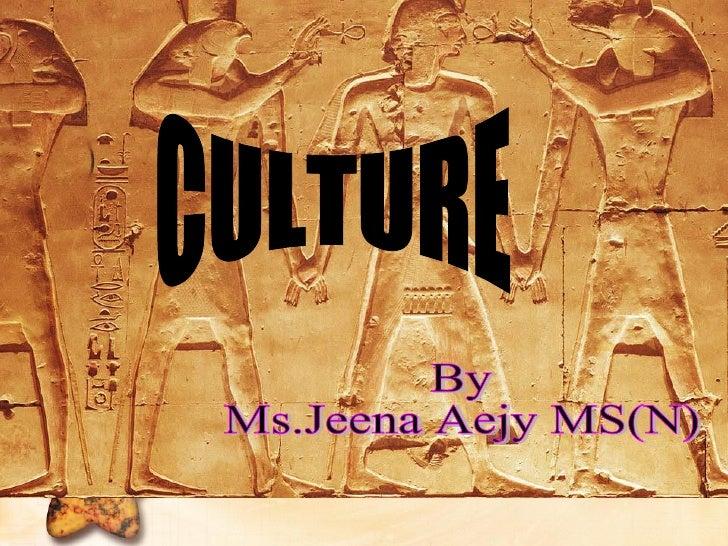 CULTURE By Ms.Jeena Aejy MS(N)