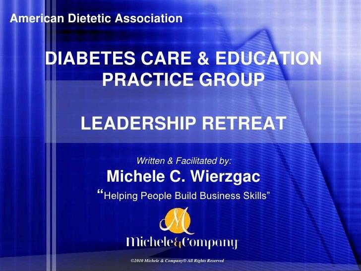 American Dietetic Association<br />DIABETES CARE & EDUCATION PRACTICE GROUP<br />LEADERSHIP RETREAT<br />Written & Facilit...